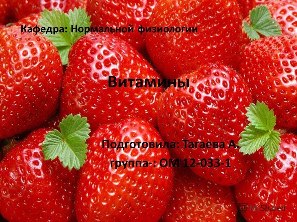 Витамины Подготовила: Тагаева А. группа-: ОМ 12-033-1 Кафедра: Нормальной физиологии