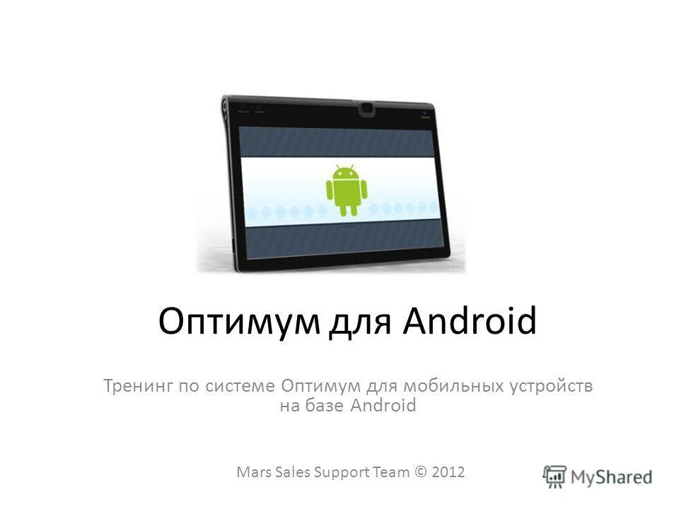 Оптимум для Android Тренинг по системе Оптимум для мобильных устройств на базе Android Mars Sales Support Team © 2012
