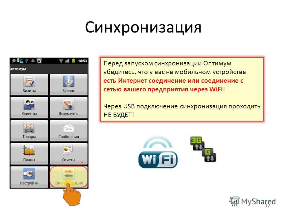 Синхронизация Перед запуском синхронизации Оптимум убедитесь, что у вас на мобильном устройстве есть Интернет соединение или соединение с сетью вашего предприятия через WiFi! Через USB подключение синхронизация проходить НЕ БУДЕТ! 10