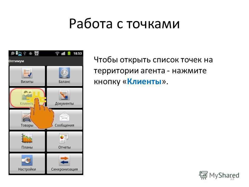 Работа с точками Чтобы открыть список точек на территории агента - нажмите кнопку «Клиенты». 13