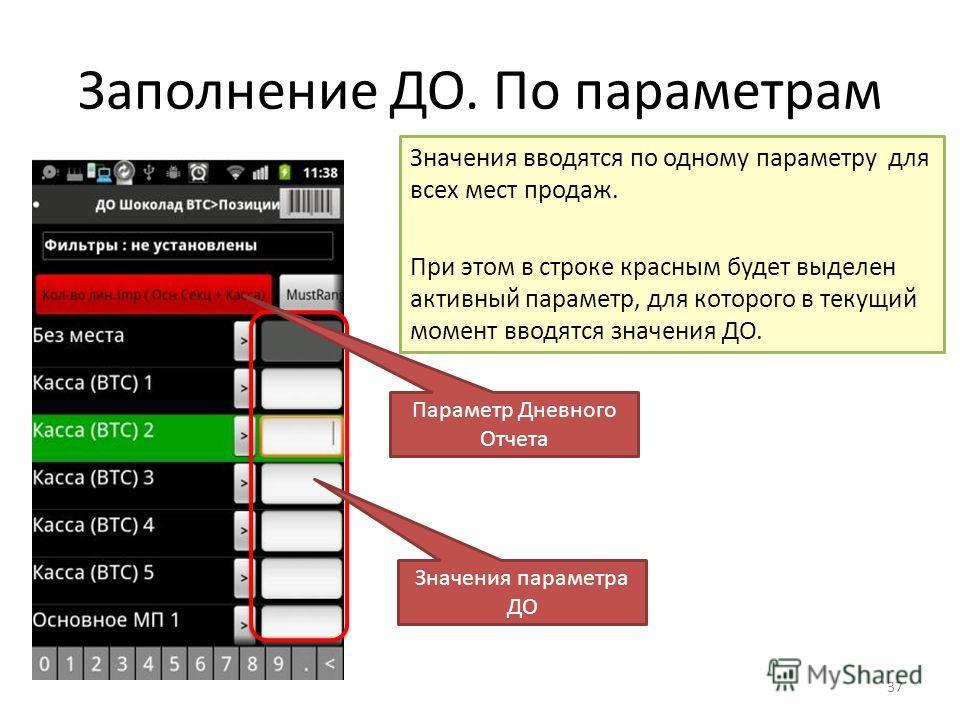 Заполнение ДО. По параметрам 37 Значения параметра ДО Параметр Дневного Отчета Значения вводятся по одному параметру для всех мест продаж. При этом в строке красным будет выделен активный параметр, для которого в текущий момент вводятся значения ДО.