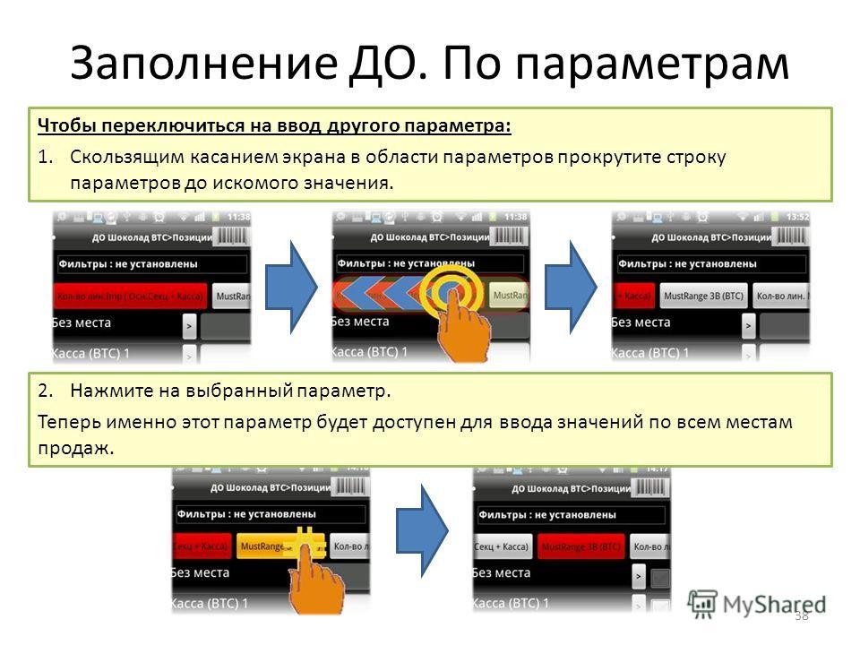 Заполнение ДО. По параметрам 38 Чтобы переключиться на ввод другого параметра: 1. Скользящим касанием экрана в области параметров прокрутите строку параметров до искомого значения. 2. Нажмите на выбранный параметр. Теперь именно этот параметр будет д