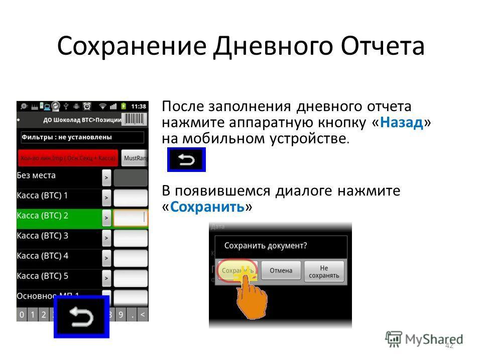 Сохранение Дневного Отчета После заполнения дневного отчета нажмите аппаратную кнопку «Назад» на мобильном устройстве. В появившемся диалоге нажмите «Сохранить» 42