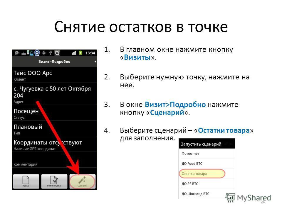 Снятие остатков в точке 50 1.В главном окне нажмите кнопку «Визиты». 2.Выберите нужную точку, нажмите на нее. 3.В окне Визит>Подробно нажмите кнопку «Сценарий». 4.Выберите сценарий – «Остатки товара» для заполнения.