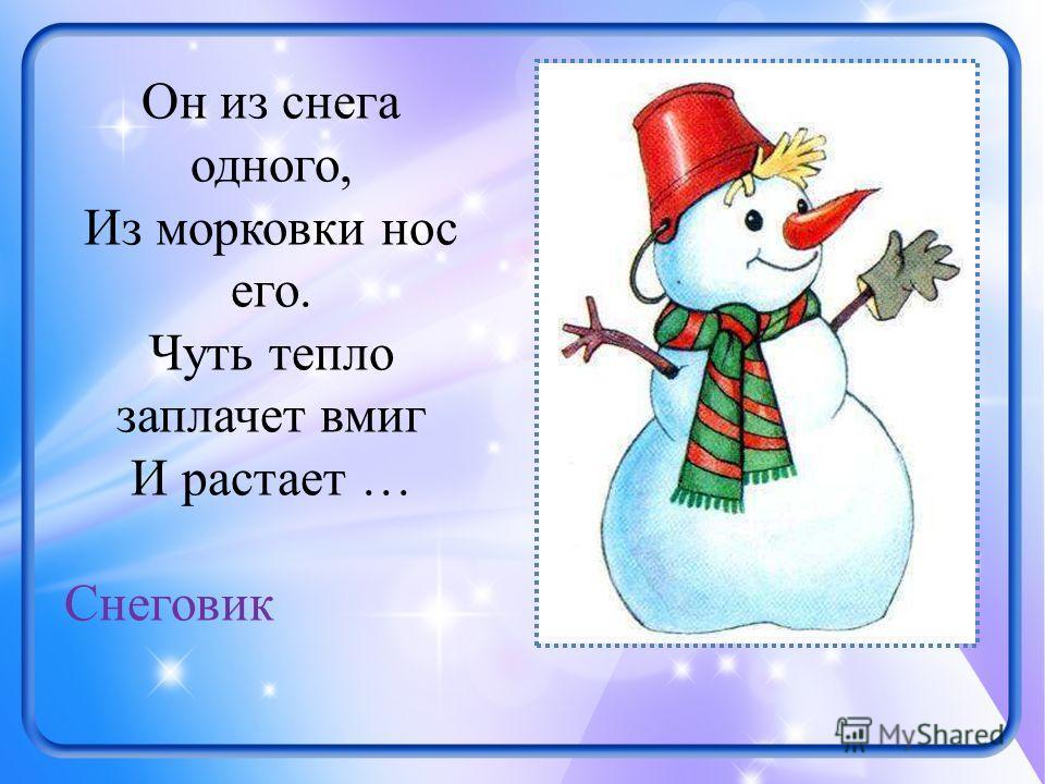 Он из снега одного, Из морковки нос его. Чуть тепло заплачет вмиг И растает … Снеговик