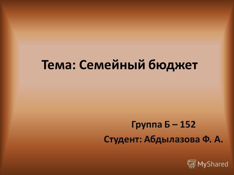Тема: Семейный бюджет Группа Б – 152 Студент: Абдылазова Ф. А.