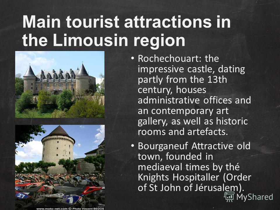 Main tourist attractions in the Limousin region Rochechouart: the impressive castle, dating partly from the 13th century, houses administrative offices and an contemporary art gallery, as well as historic rooms and artefacts. Bourganeuf Attractive ol