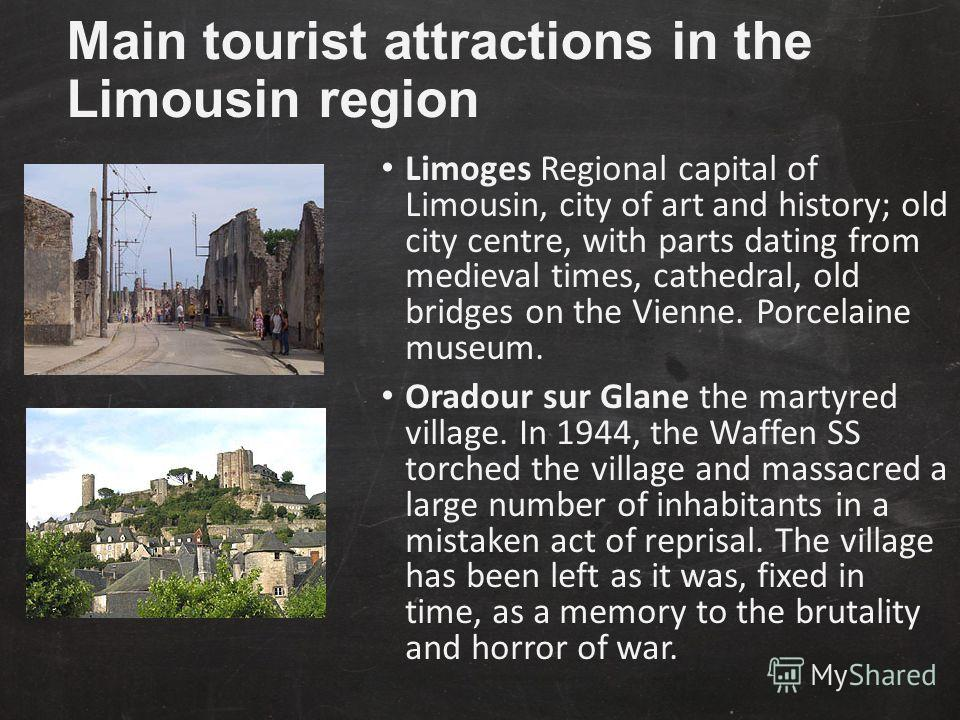 Main tourist attractions in the Limousin region Limoges Regional capital of Limousin, city of art and history; old city centre, with parts dating from medieval times, cathedral, old bridges on the Vienne. Porcelaine museum. Oradour sur Glane the mart