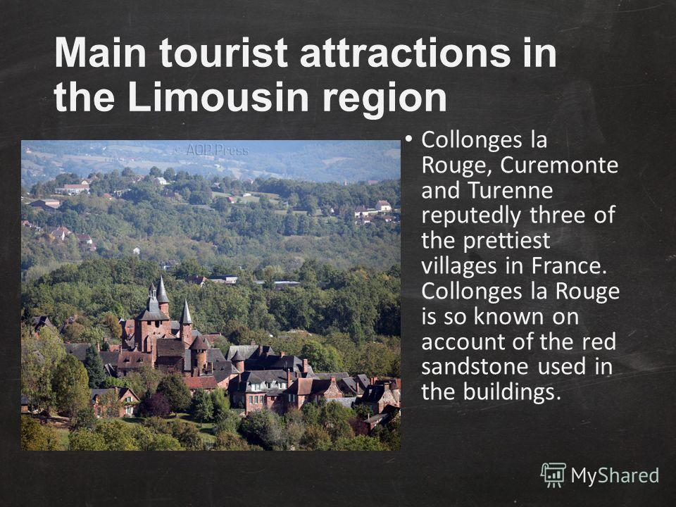 Main tourist attractions in the Limousin region Collonges la Rouge, Curemonte and Turenne reputedly three of the prettiest villages in France. Collonges la Rouge is so known on account of the red sandstone used in the buildings.