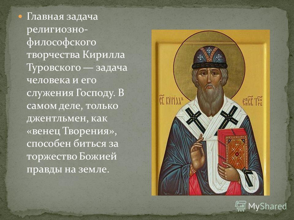 Главная задача религиозно- философского творчества Кирилла Туровского задача человека и его служения Господу. В самом деле, только джентльмен, как «венец Творения», способен биться за торжество Божией правды на земле.