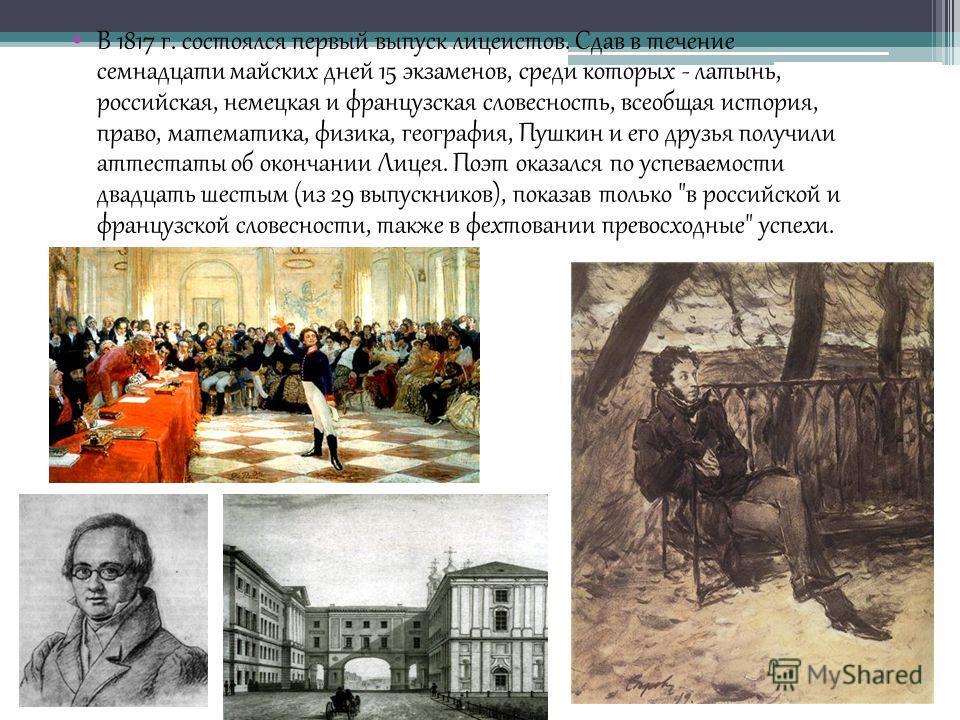 В 1817 г. состоялся первый выпуск лицеистов. Сдав в течение семнадцати майских дней 15 экзаменов, среди которых - латынь, российская, немецкая и французская словесность, всеобщая история, право, математика, физика, география, Пушкин и его друзья полу