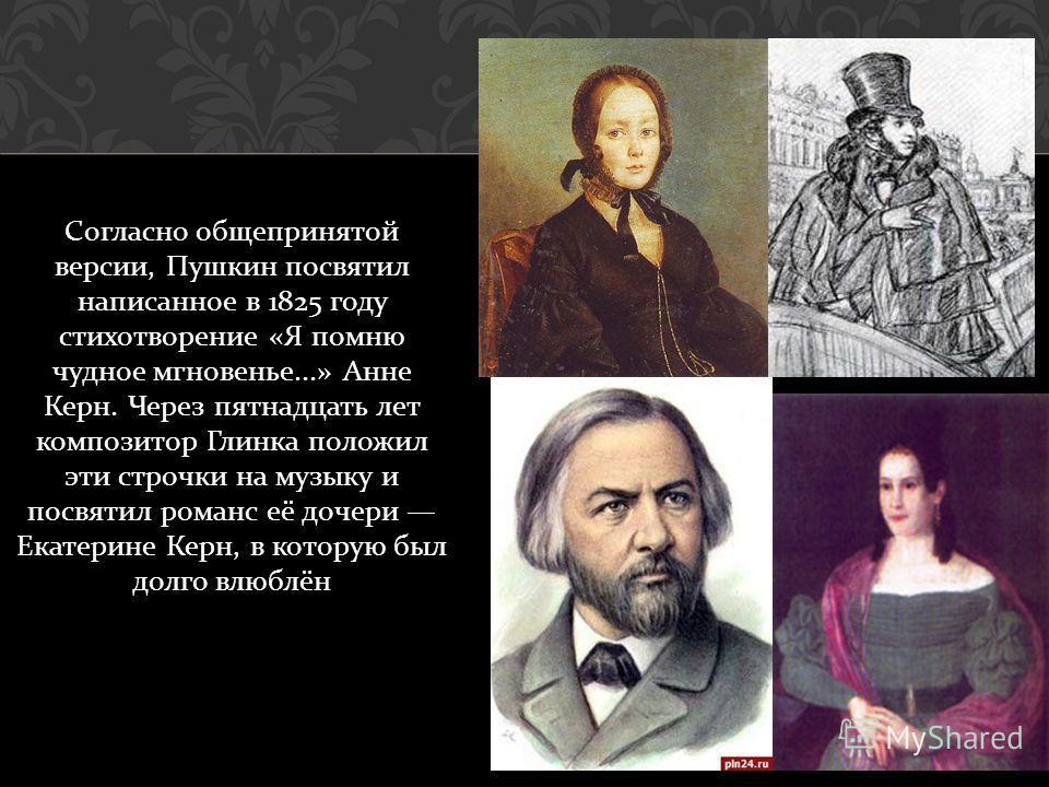 Согласно общепринятой версии, Пушкин посвятил написанное в 1825 году стихотворение « Я помню чудное мгновенье...» Анне Керн. Через пятнадцать лет композитор Глинка положил эти строчки на музыку и посвятил романс её дочери Екатерине Керн, в которую бы