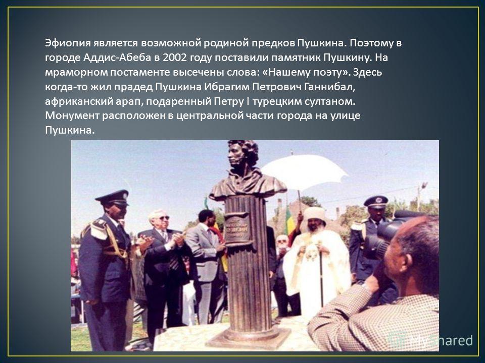 Эфиопия является возможной родиной предков Пушкина. Поэтому в городе Аддис - Абеба в 2002 году поставили памятник Пушкину. На мраморном постаменте высечены слова : « Нашему поэту ». Здесь когда - то жил прадед Пушкина Ибрагим Петрович Ганнибал, африк
