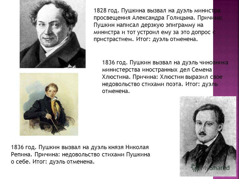 1828 год. Пушкина вызвал на дуэль министра просвещения Александра Голицына. Причина: Пушкин написал дерзкую эпиграмму на министра и тот устроил ему за это допрос с пристрастием. Итог: дуэль отменена. 1836 год. Пушкин вызвал на дуэль чиновника министе