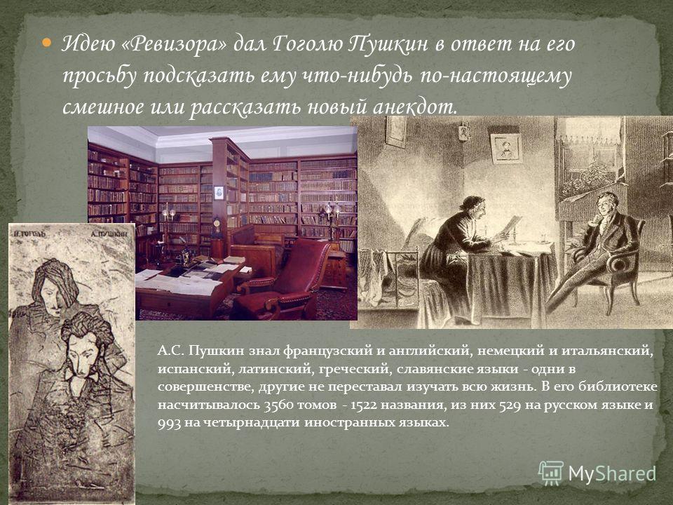 Идею «Ревизора» дал Гоголю Пушкин в ответ на его просьбу подсказать ему что-нибудь по-настоящему смешное или рассказать новый анекдот. А.С. Пушкин знал французский и английский, немецкий и итальянский, испанский, латинский, греческий, славянские язык