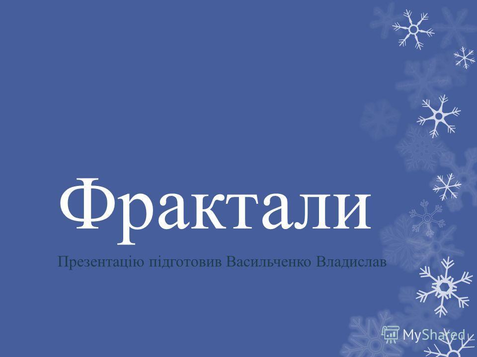 Фрактали Презентацію підготовив Васильченко Владислав