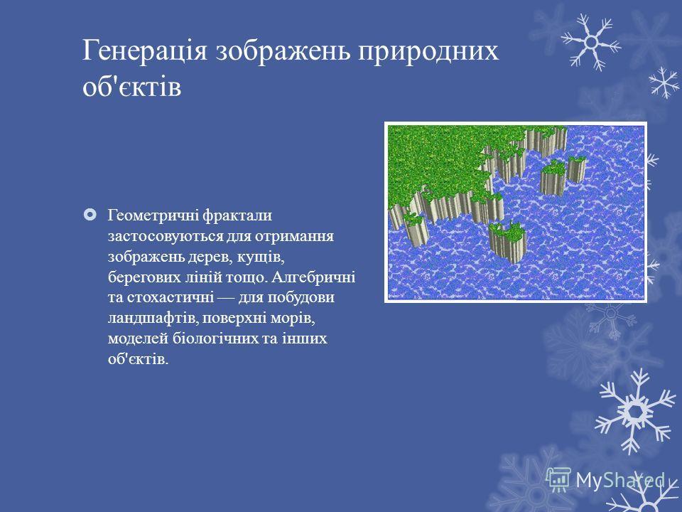 Генерація зображень природних об ' єктів Геометричні фрактали застосовуються для отримання зображень дерев, кущів, берегових ліній тощо. Алгебричні та стохастичні для побудови ландшафтів, поверхні морів, моделей біологічних та інших об ' єктів.