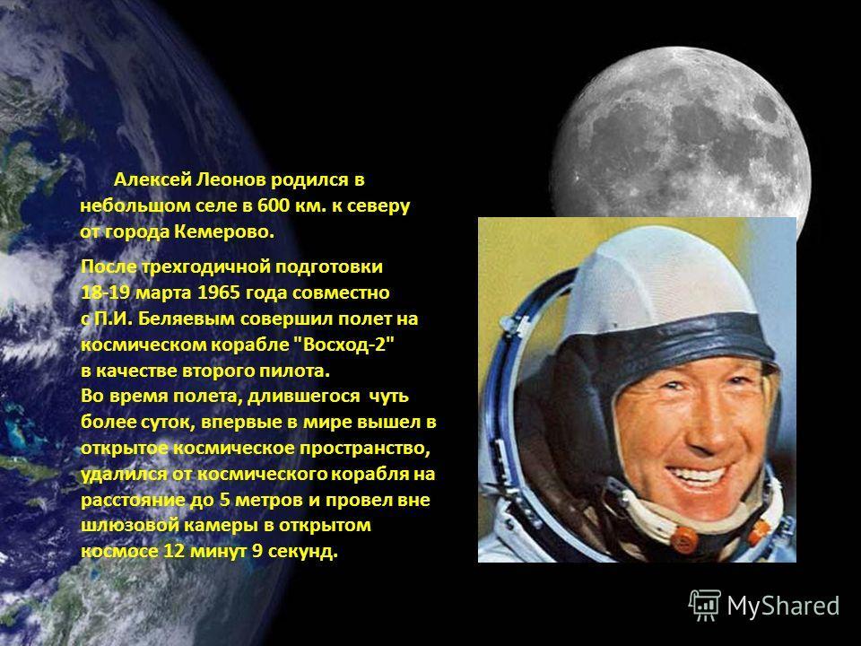 Алексей Леонов родился в небольшом селе в 600 км. к северу от города Кемерово. После трехгодичной подготовки 18-19 марта 1965 года совместно с П.И. Беляевым совершил полет на космическом корабле