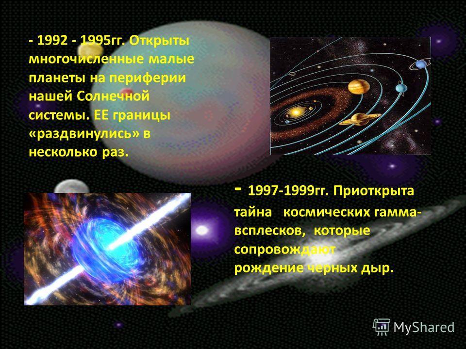 - 1997-1999гг. Приоткрыта тайна космических гамма- всплесков, которые сопровождают рождение черных дыр. - 1992 - 1995гг. Открыты многочисленные малые планеты на периферии нашей Солнечной системы. ЕЕ границы «раздвинулись» в несколько раз.