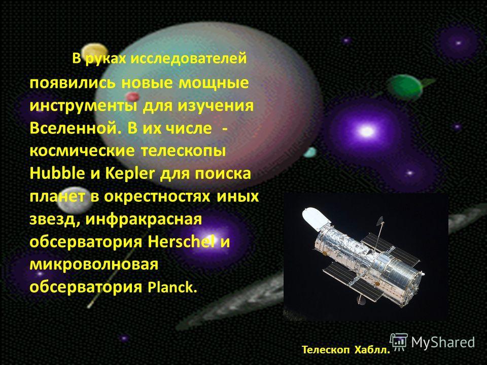 В руках исследователей появились новые мощные инструменты для изучения Вселенной. В их числе - космические телескопы Hubble и Kepler для поиска планет в окрестностях иных звезд, инфракрасная обсерватория Herschel и микроволновая обсерватория Planck.