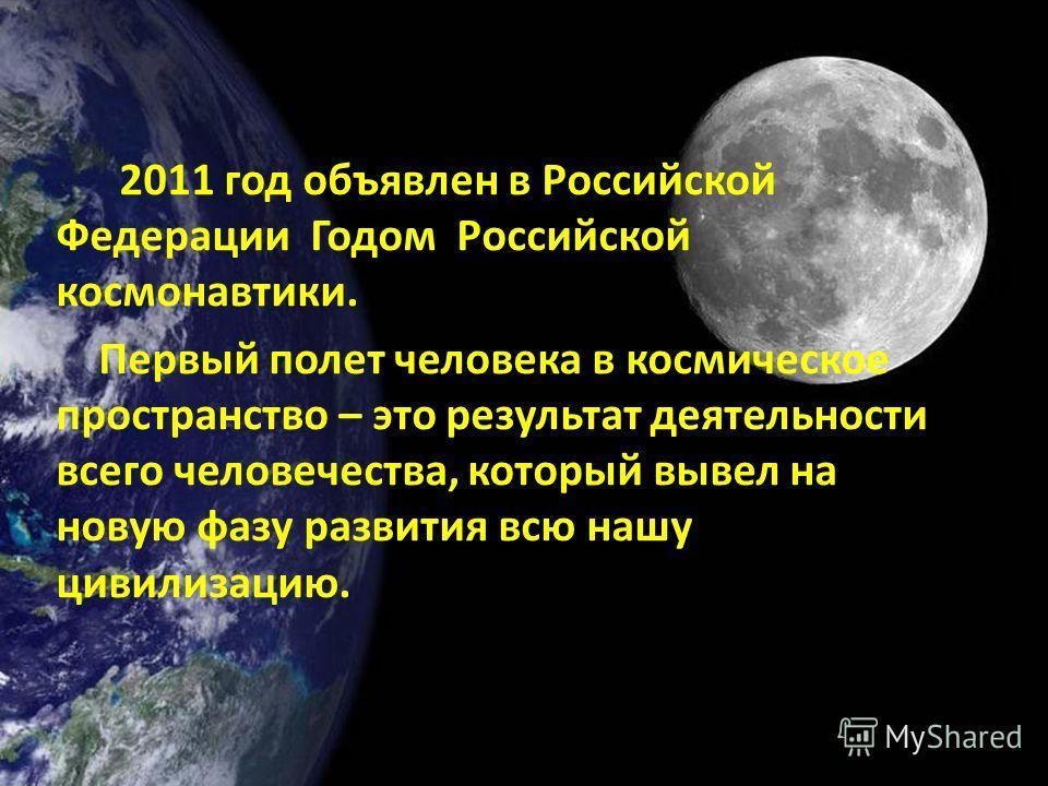 2011 год объявлен в Российской Федерации Годом Российской космонавтики. Первый полет человека в космическое пространство – это результат деятельности всего человечества, который вывел на новую фазу развития всю нашу цивилизацию.