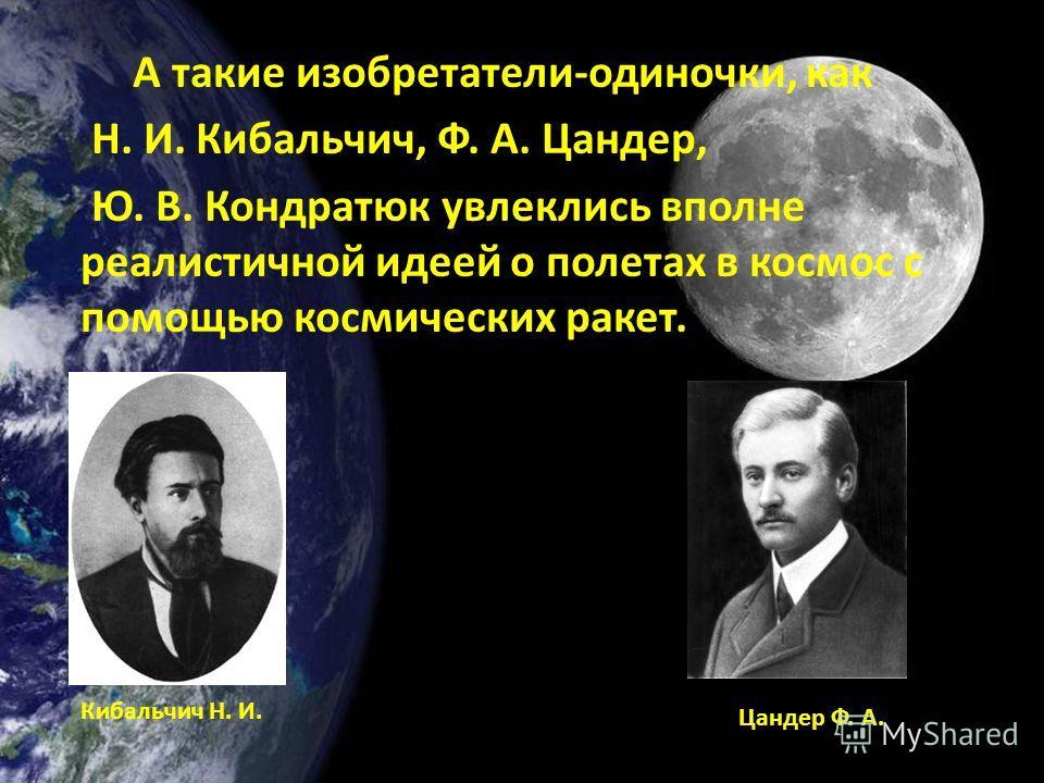 А такие изобретатели-одиночки, как Н. И. Кибальчич, Ф. А. Цандер, Ю. В. Кондратюк увлеклись вполне реалистичной идеей о полетах в космос с помощью космических ракет. Кибальчич Н. И. Цандер Ф. А.