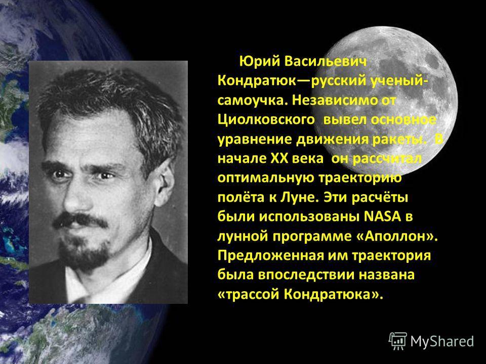 Юрий Васильевич Кондратюкрусский ученый- самоучка. Независимо от Циолковского вывел основное уравнение движения ракеты. В начале XX века он рассчитал оптимальную траекторию полёта к Луне. Эти расчёты были использованы NASA в лунной программе «Аполлон