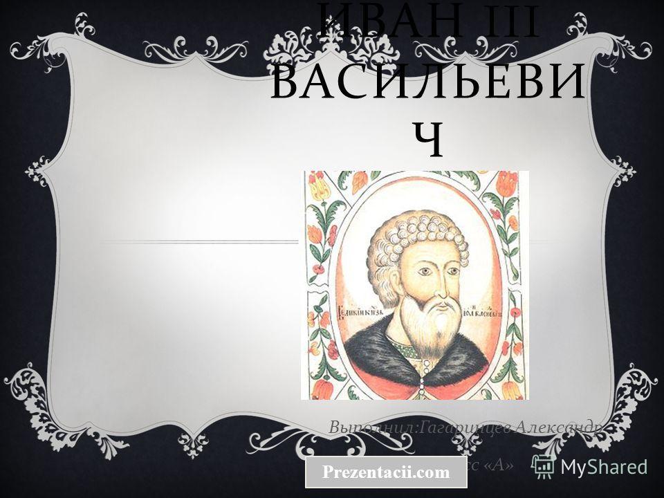 ИВАН III ВАСИЛЬЕВИ Ч Выполнил : Гагаринцев Александр 6 класс « А » Prezentacii.com