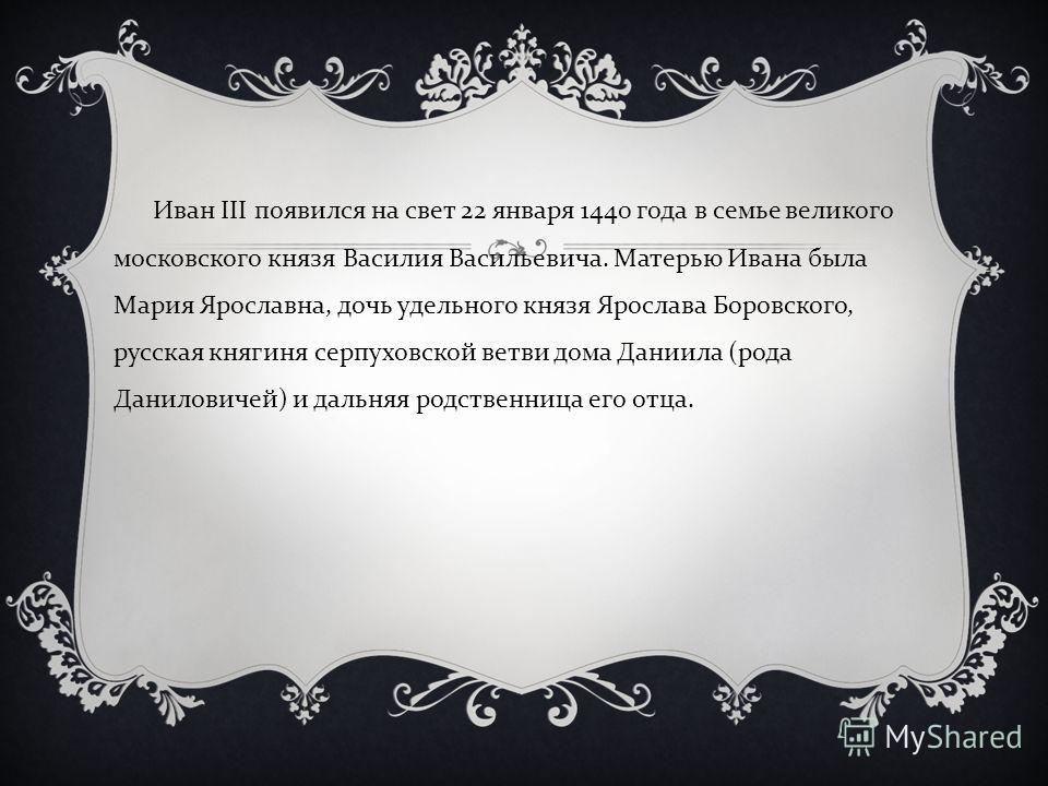 Иван III появился на свет 22 января 1440 года в семье великого московского князя Василия Васильевича. Матерью Ивана была Мария Ярославна, дочь удельного князя Ярослава Боровского, русская княгиня серпуховской ветви дома Даниила ( рода Даниловичей ) и