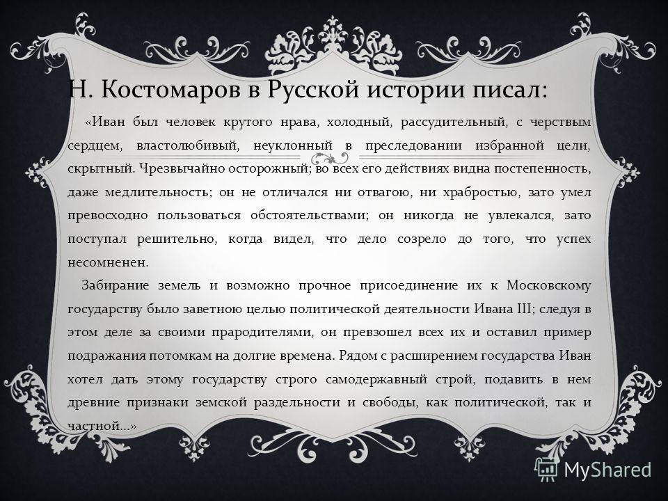 Н. Костомаров в Русской истории писал : « Иван был человек крутого нрава, холодный, рассудительный, с черствым сердцем, властолюбивый, неуклонный в преследовании избранной цели, скрытный. Чрезвычайно осторожный ; во всех его действиях видна постепенн