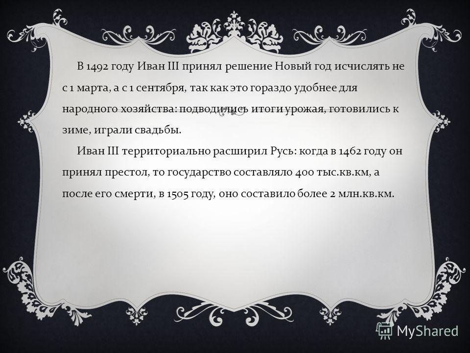 В 1492 году Иван III принял решение Новый год исчислять не с 1 марта, а с 1 сентября, так как это гораздо удобнее для народного хозяйства : подводились итоги урожая, готовились к зиме, играли свадьбы. Иван III территориально расширил Русь : когда в 1