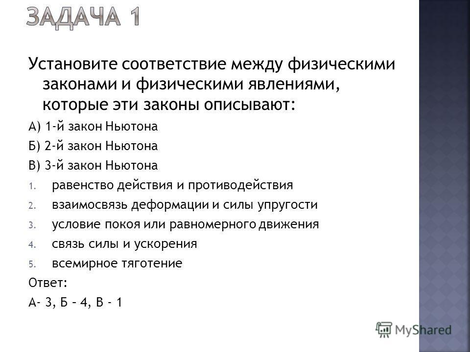 Установите соответствие между физическими законами и физическими явлениями, которые эти законы описывают: А) 1-й закон Ньютона Б) 2-й закон Ньютона В) 3-й закон Ньютона 1. равенство действия и противодействия 2. взаимосвязь деформации и силы упругост