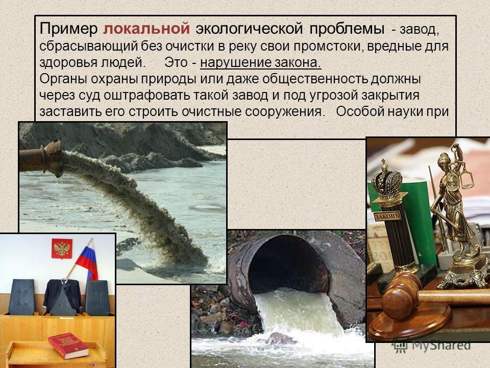 Пример локальной экологической проблемы - завод, сбрасывающий без очистки в реку свои промстоки, вредные для здоровья людей. Это - нарушение закона. Органы охраны природы или даже общественность должны через суд оштрафовать такой завод и под угрозой