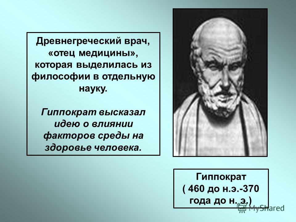 Древнегреческий врач, «отец медицины», которая выделилась из философии в отдельную науку. Гиппократ высказал идею о влиянии факторов среды на здоровье человека. Гиппократ ( 460 до н.э.-370 года до н. э.)
