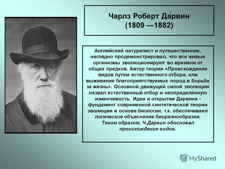 Чарлз Ро́берт Да́рвин (1809 1882) Английский натуралист и путешественник, наглядно продемонстрировал, что все живые организмы эволюционируют во времени от общих предков. Автор теории «Происхождение видов путем естественного отбора, или выживание благ