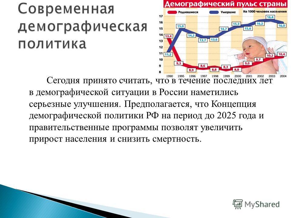 Сегодня принято считать, что в течение последних лет в демографической ситуации в России наметились серьезные улучшения. Предполагается, что Концепция демографической политики РФ на период до 2025 года и правительственные программы позволят увеличить