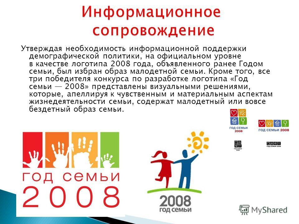 Утверждая необходимость информационной поддержки демографической политики, на официальном уровне в качестве логотипа 2008 года, объявленного ранее Годом семьи, был избран образ малодетной семьи. Кроме того, все три победителя конкурса по разработке л