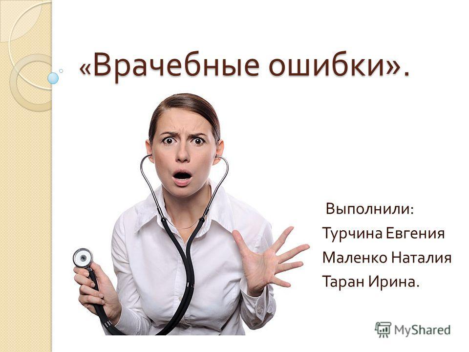 « Врачебные ошибки ». Выполнили : Турчина Евгения Маленко Наталия Таран Ирина.