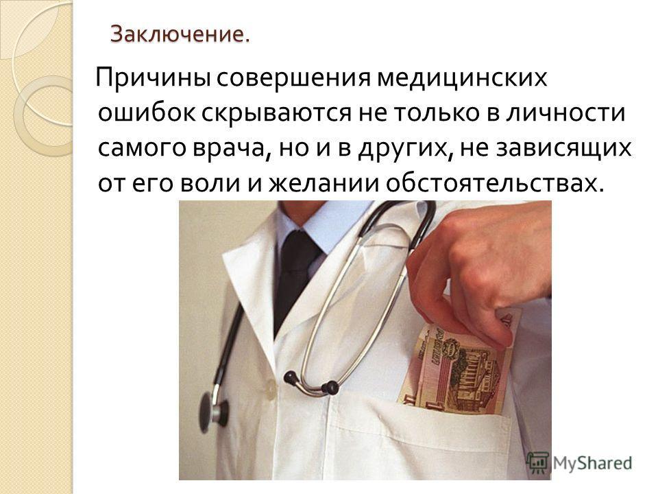 Заключение. Причины совершения медицинских ошибок скрываются не только в личности самого врача, но и в других, не зависящих от его воли и желании обстоятельствах.