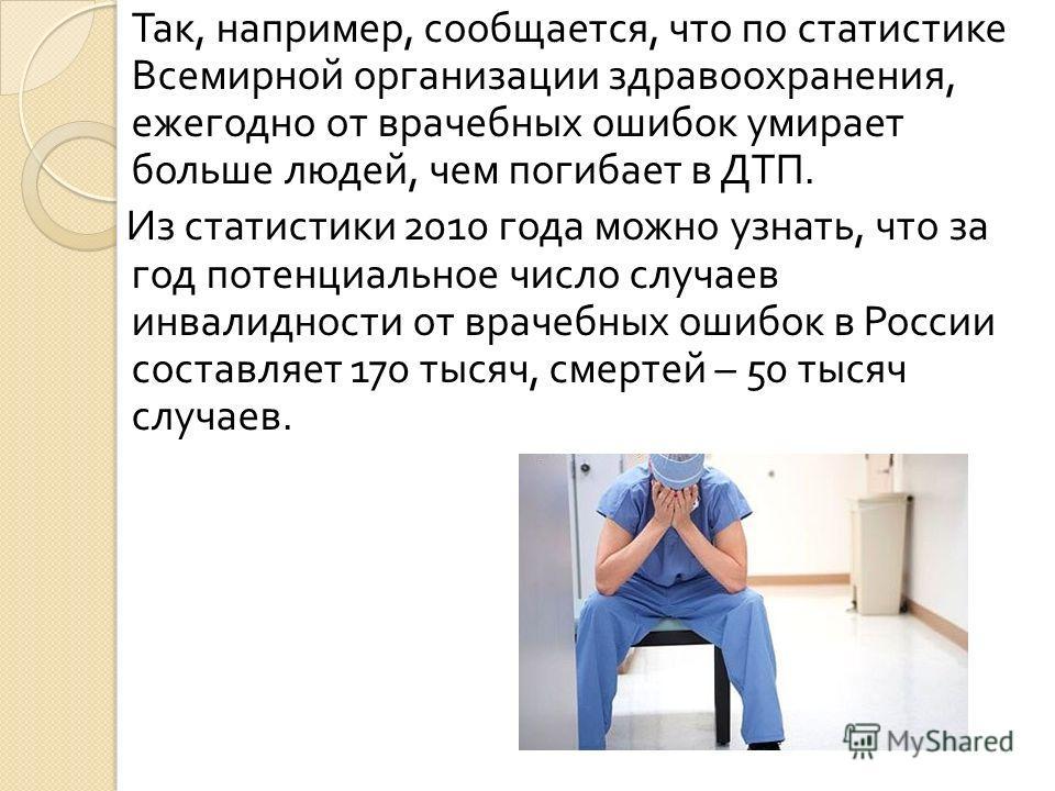 Так, например, сообщается, что по статистике Всемирной организации здравоохранения, ежегодно от врачебных ошибок умирает больше людей, чем погибает в ДТП. Из статистики 2010 года можно узнать, что за год потенциальное число случаев инвалидности от вр