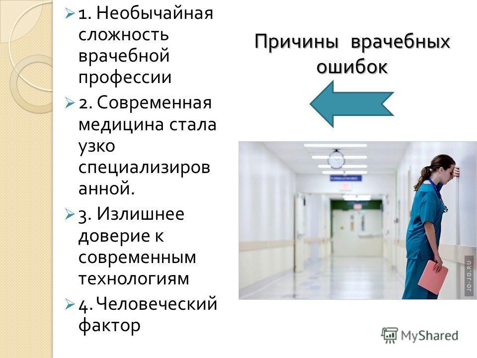 1. Необычайная сложность врачебной профессии 2. Современная медицина стала узко специализиров анной. 3. Излишнее доверие к современным технологиям 4. Человеческий фактор Причины врачебных ошибок