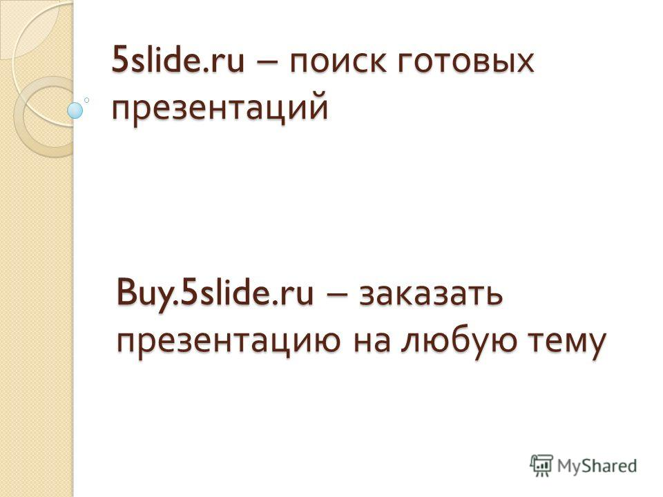 5slide.ru – поиск готовых презентаций Buy.5slide.ru – заказать презентацию на любую тему