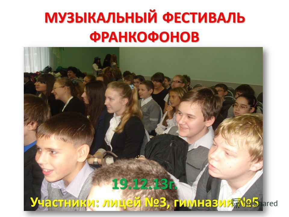 МУЗЫКАЛЬНЫЙ ФЕСТИВАЛЬ ФРАНКОФОНОВ 19.12.13г. Участники: лицей 3, гимназия 5