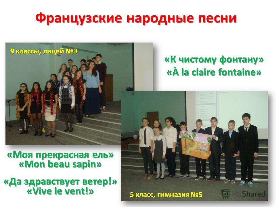 Французские народные песни «К чистому фонтану» «À la claire fontaine» «Моя прекрасная ель» «Mon beau sapin» «Да здравствует ветер!» «Vive le vent!» 5 класс, гимназия 5 9 классы, лицей 3