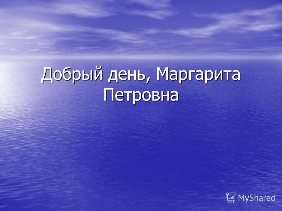 Добрый день, Маргарита Петровна