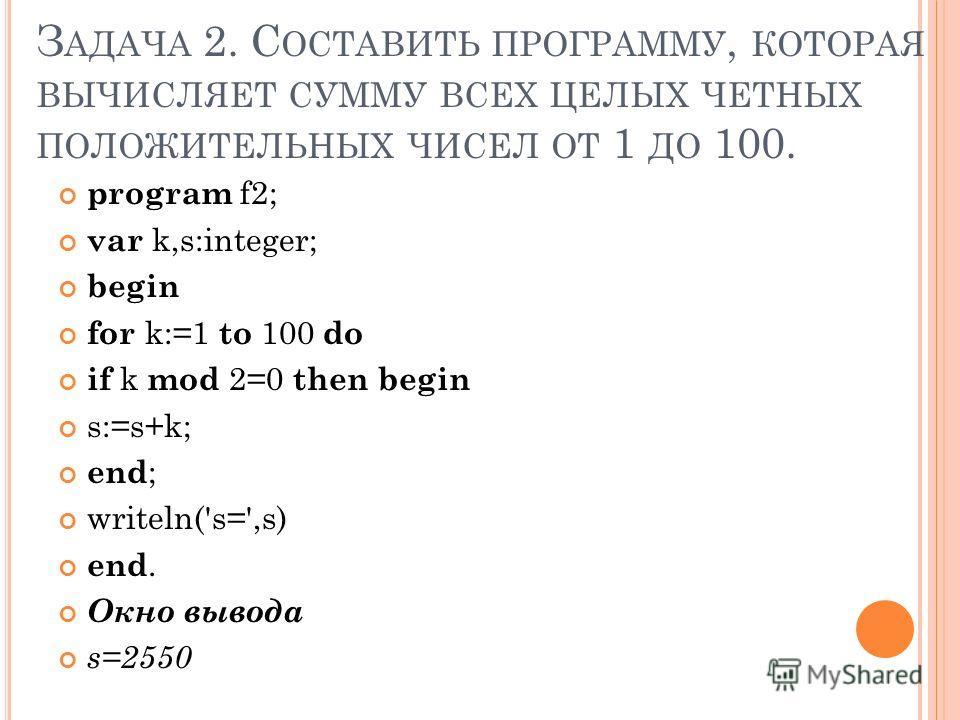 З АДАЧА 2. С ОСТАВИТЬ ПРОГРАММУ, КОТОРАЯ ВЫЧИСЛЯЕТ СУММУ ВСЕХ ЦЕЛЫХ ЧЕТНЫХ ПОЛОЖИТЕЛЬНЫХ ЧИСЕЛ ОТ 1 ДО 100. program f2; var k,s:integer; begin for k:=1 to 100 do if k mod 2=0 then begin s:=s+k; end ; writeln('s=',s) end. Окно вывода s=2550
