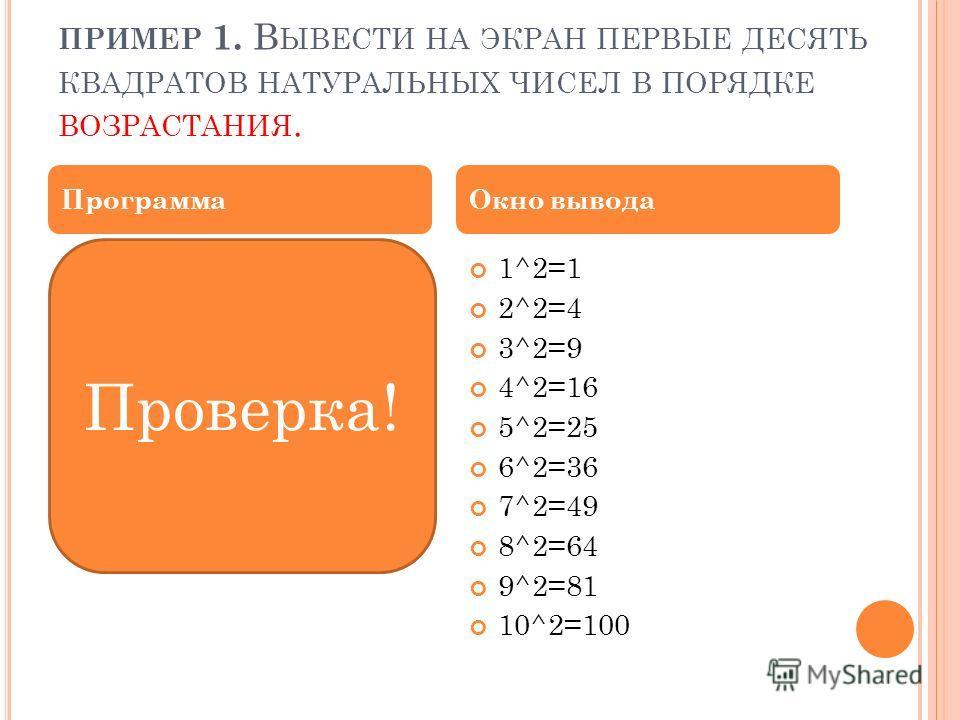 ПРИМЕР 1. В ЫВЕСТИ НА ЭКРАН ПЕРВЫЕ ДЕСЯТЬ КВАДРАТОВ НАТУРАЛЬНЫХ ЧИСЕЛ В ПОРЯДКЕ ВОЗРАСТАНИЯ. program quadro; var k:integer; begin for k:=1 to 10 do writeln(k,'^2=',sqr(k)); end. 1^2=1 2^2=4 3^2=9 4^2=16 5^2=25 6^2=36 7^2=49 8^2=64 9^2=81 10^2=100 Про