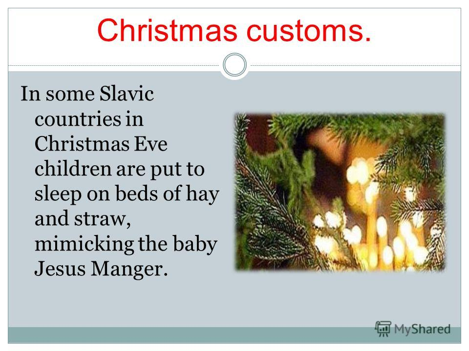 Christmas customs. In some Slavic countries in Christmas Eve children are put to sleep on beds of hay and straw, mimicking the baby Jesus Manger.