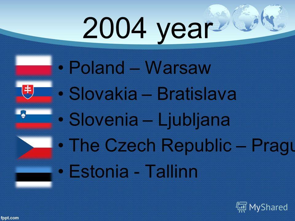 2004 year Poland – Warsaw Slovakia – Bratislava Slovenia – Ljubljana The Czech Republic – Prague Estonia - Tallinn
