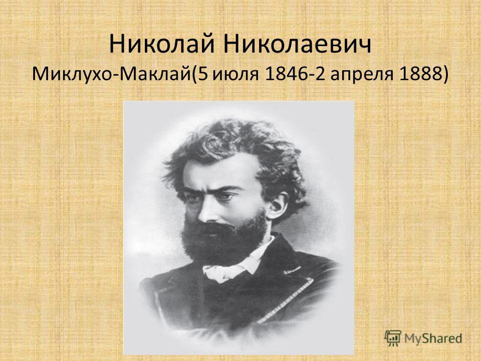Николай Николаевич Миклухо-Маклай(5 июля 1846-2 апреля 1888)